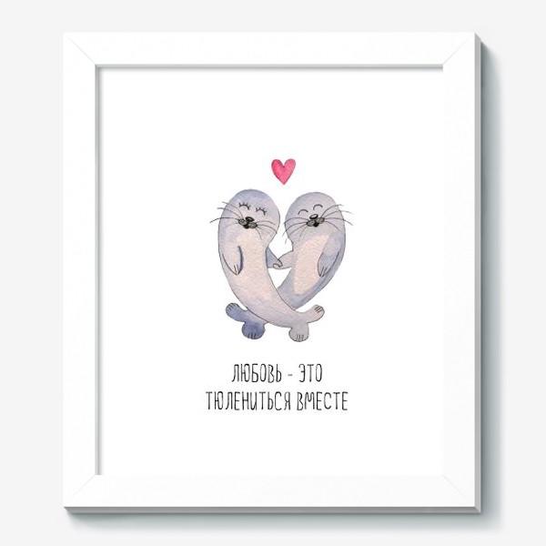Картина «Любовь - это тюлениться вместе»