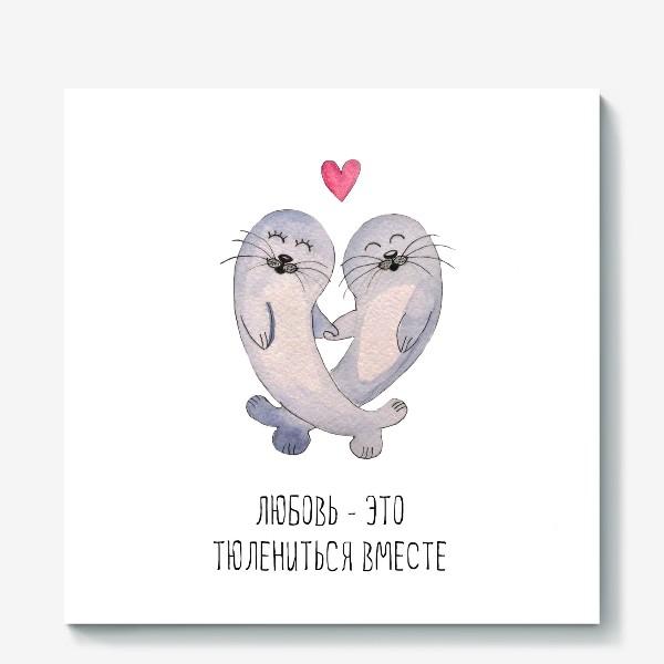 Холст «Любовь - это тюлениться вместе»