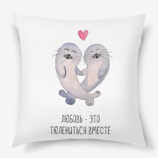 Подушка «Любовь - это тюлениться вместе»