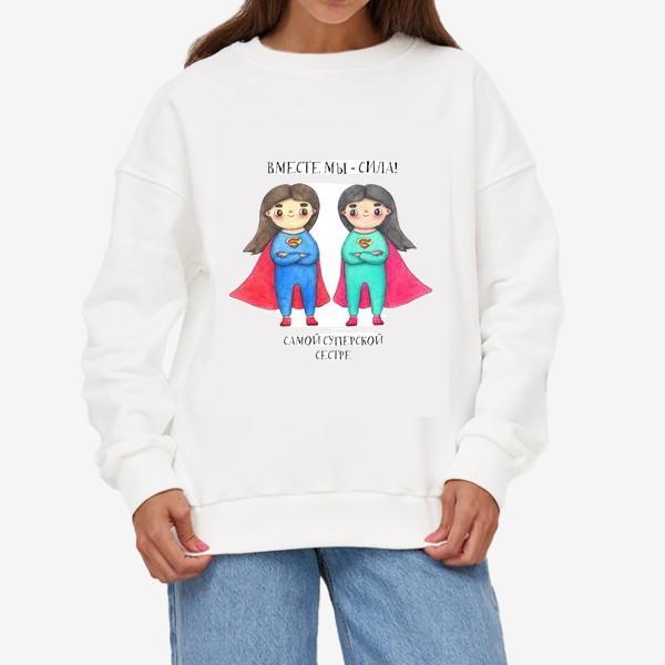 Свитшот «Вместе мы - сила! Самой суперской сестре. Подарок сестре на 8 марта, день рождения»