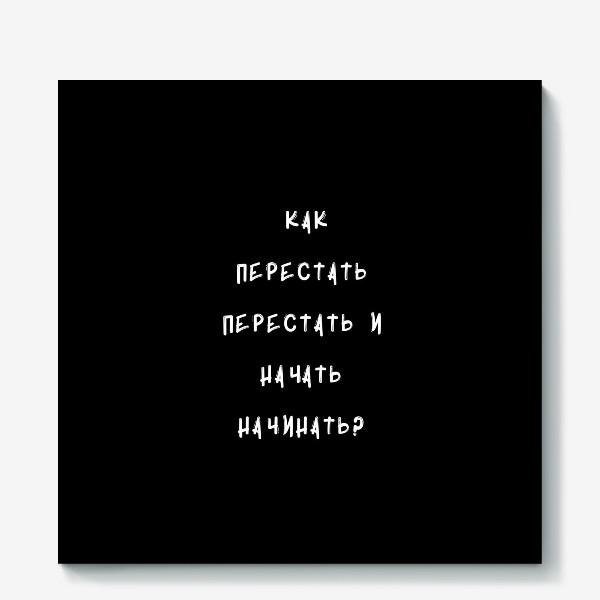 Холст «Как перестать перестать и начать начинать?»