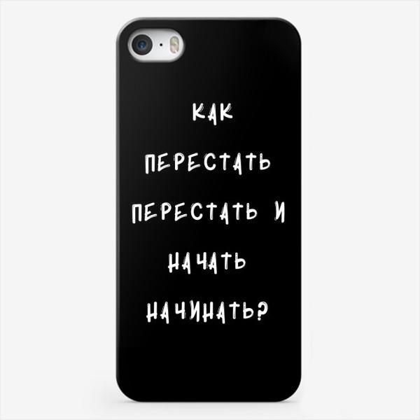 Чехол iPhone «Как перестать перестать и начать начинать?»