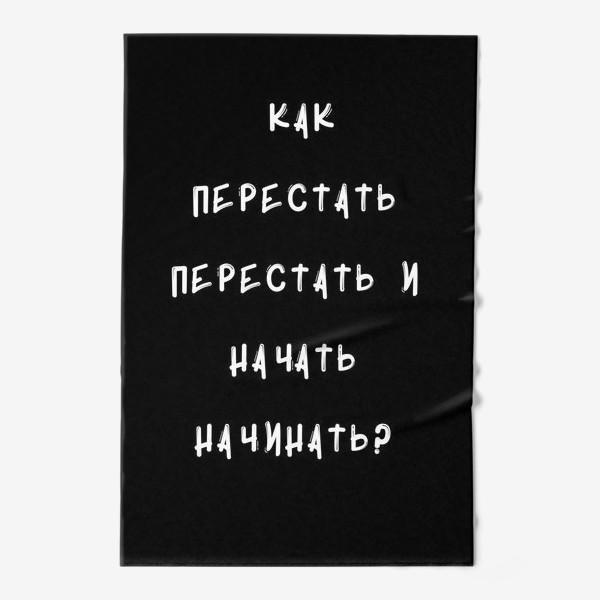 Полотенце «Как перестать перестать и начать начинать?»