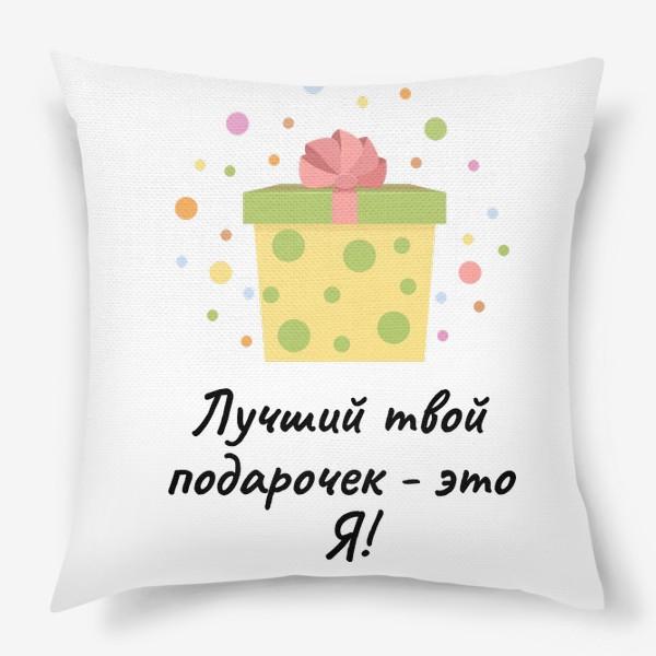 Подушка «Лучший твой подарочек - это Я!»
