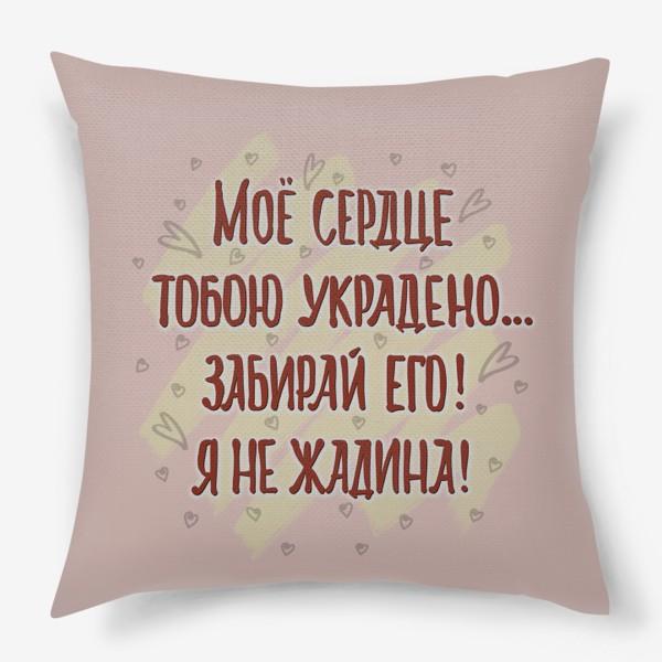Подушка «Я не жадина!  Сердце украдено. Для влюблённых.»