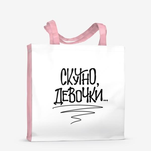 Сумка-шоппер « Скучно, девочки... Актуальное»