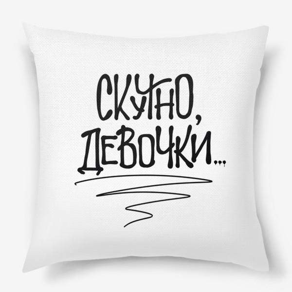 Подушка « Скучно, девочки... Актуальное»