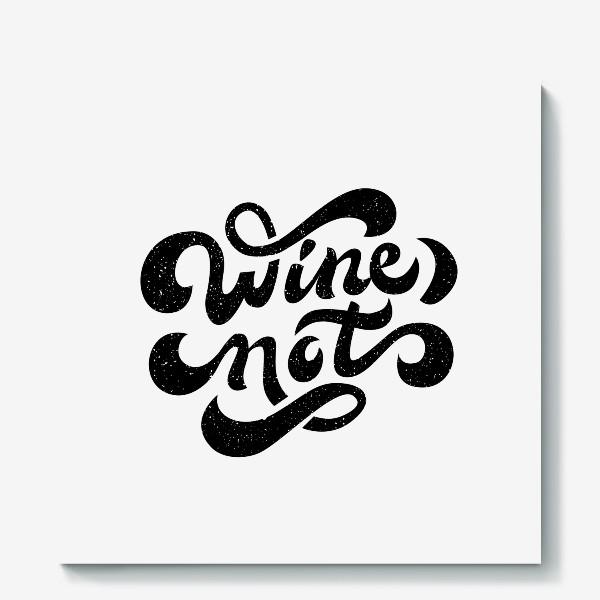 Холст «Wine not»