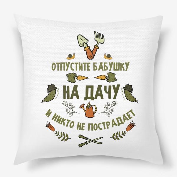 Подушка «Отпустите бабушку на дачу, и никто не пострадает. Подарок бабушке, свекрови, теще»