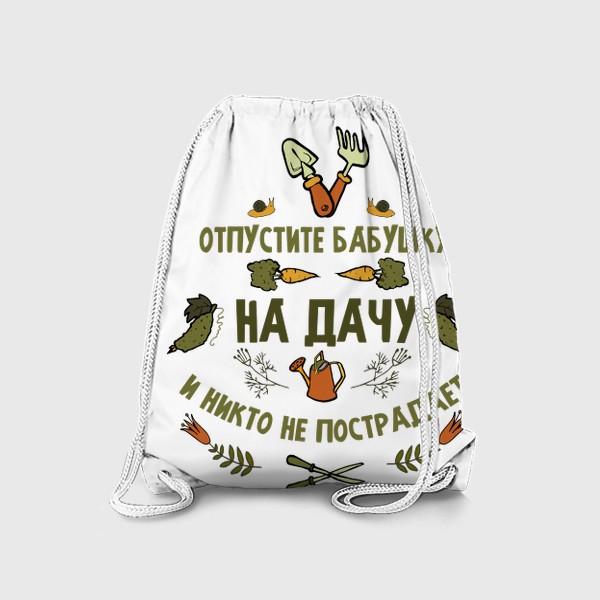 Рюкзак «Отпустите бабушку на дачу, и никто не пострадает. Подарок бабушке, свекрови, теще»