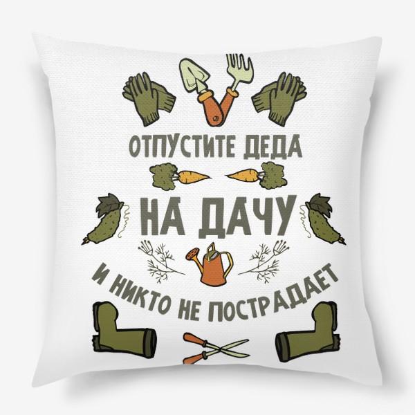 Подушка «Отпустите деда на дачу, и никто не пострадает»