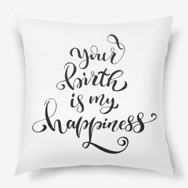 Подушка «Your birth is my happiness »