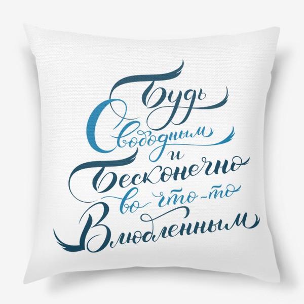 Подушка «Будь свободным и бесконечно во что-то влюбленным»