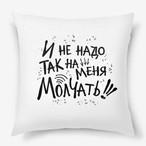 Подушка «Не надо так молчать! Смешная надпись к 8 марта.  Крик души!»