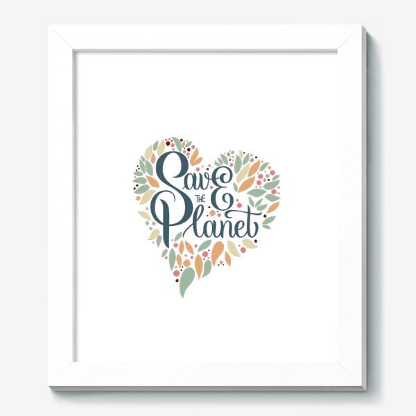"""Картина «Надпись в форме сердца """"SAVE THE PLANET"""" на белом фоне. Экология, забота о природе.»"""