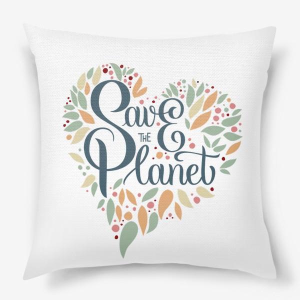 """Подушка «Надпись в форме сердца """"SAVE THE PLANET"""" на белом фоне. Экология, забота о природе.»"""
