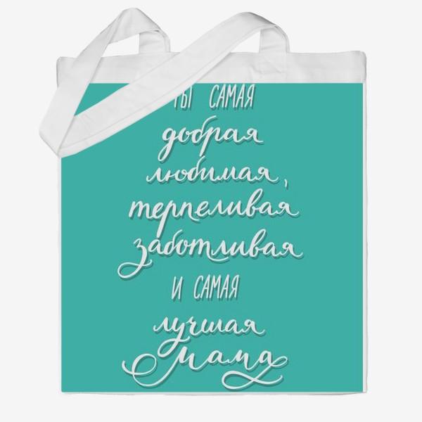 Сумка хб «Открытка или постер для мамы - ты самая добрая, любимая, терпеливая, заботливая и самая лучшая мама»