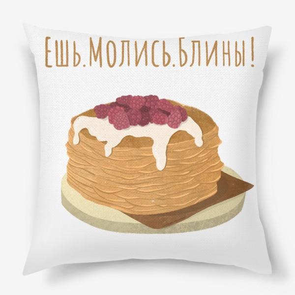Подушка «Рисунок Масленица Ешь.Молись.Блины!»