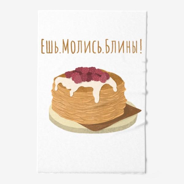 Полотенце «Рисунок Масленица Ешь.Молись.Блины!»