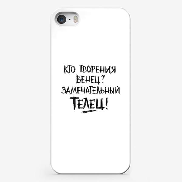 Чехол iPhone «Творения венец - замечательный ТЕЛЕЦ! Шутливая надпись.»