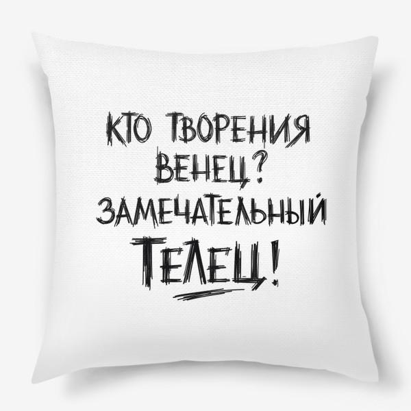 Подушка «Творения венец - замечательный ТЕЛЕЦ! Шутливая надпись.»