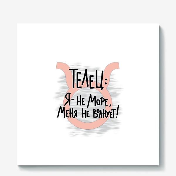 Холст «Быть спокойным, как ТЕЛЕЦ: «Я не море, меня не волнует!»»