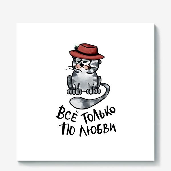 Холст «Все только по любви. Кот в шляпе. Мартовский вислоухий. Мем. Юмор. Позитив »