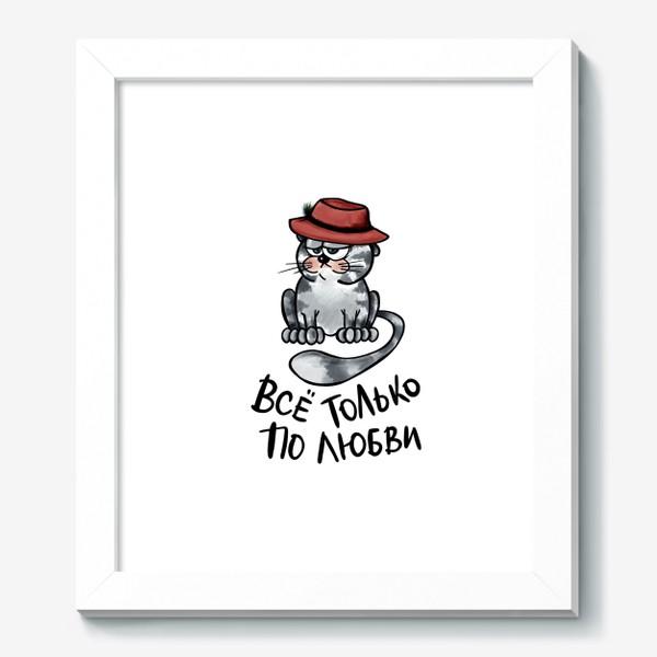 Картина «Все только по любви. Кот в шляпе. Мартовский вислоухий. Мем. Юмор. Позитив »