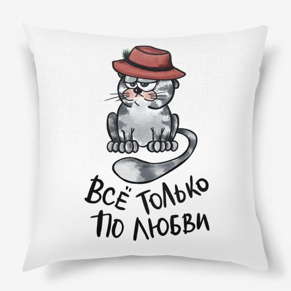 Подушка «Все только по любви. Кот в шляпе. Мартовский вислоухий. Мем. Юмор. Позитив »
