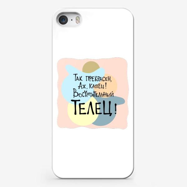 Чехол iPhone «Так прекрасен, аж капец, восхитительный ТЕЛЕЦ!»