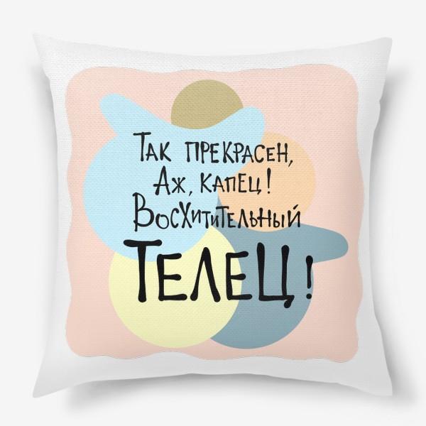 Подушка «Так прекрасен, аж капец, восхитительный ТЕЛЕЦ!»