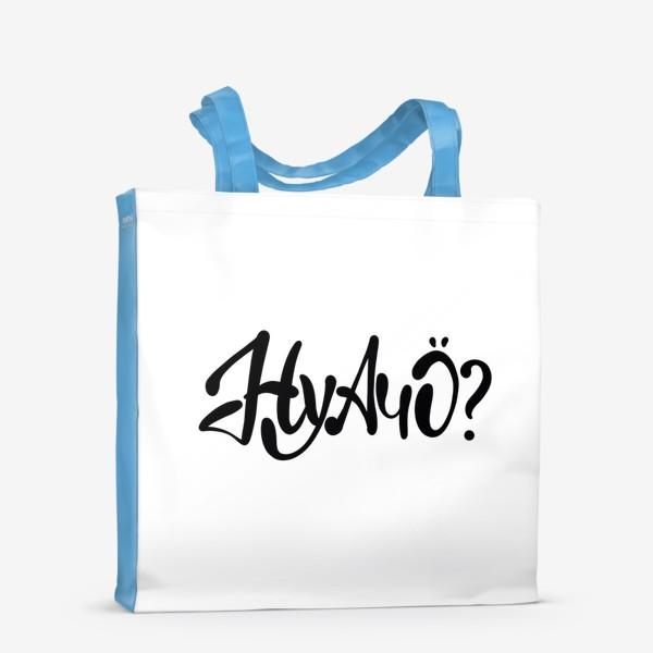 Сумка-шоппер «Ну А Чо ?  Шуточная надпись для позитивных людей.»