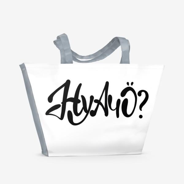 Пляжная сумка «Ну А Чо ?  Шуточная надпись для позитивных людей.»