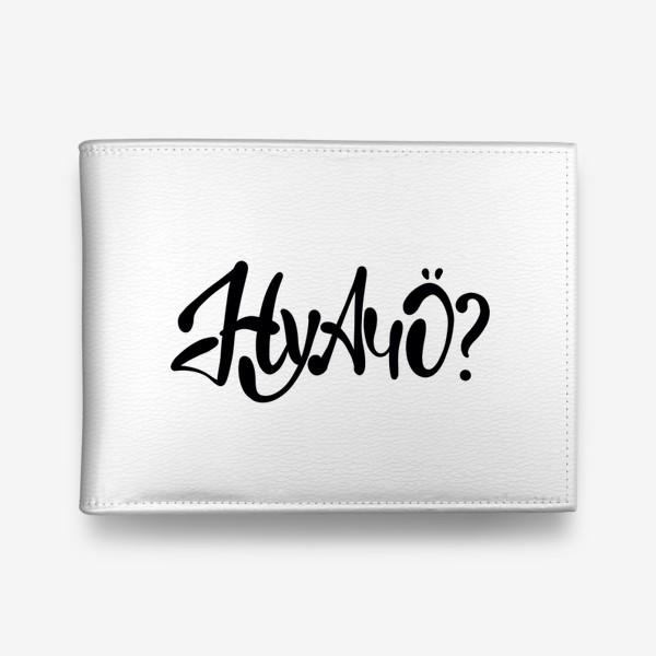 Кошелек «Ну А Чо ?  Шуточная надпись для позитивных людей.»