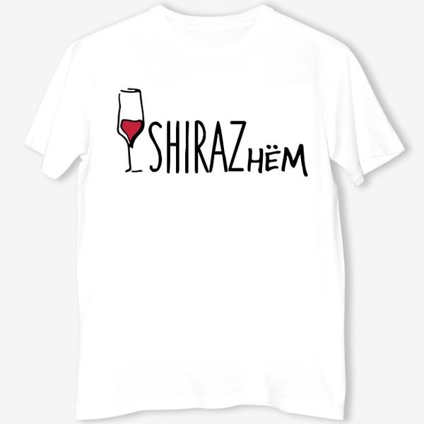 Футболка «Ширазнём. Принт для Энофилов. Вино SHIRAZ»