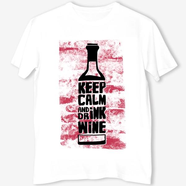 Футболка «Сохраняй спокойствие и пей вино»