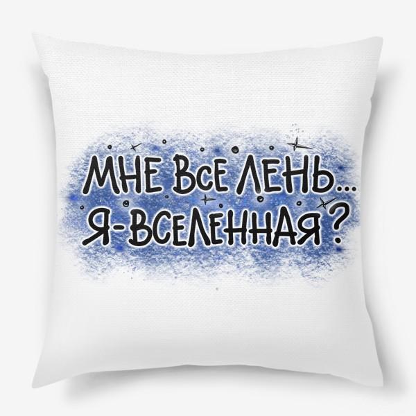 Подушка «Мне всё лень. Я - Вселенная? Юмор. Не аффирмация.»