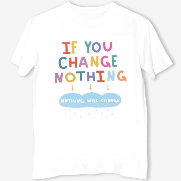 Футболка «Если ты ничего не изменишь, ничего не изменится! / надпись для перемен»