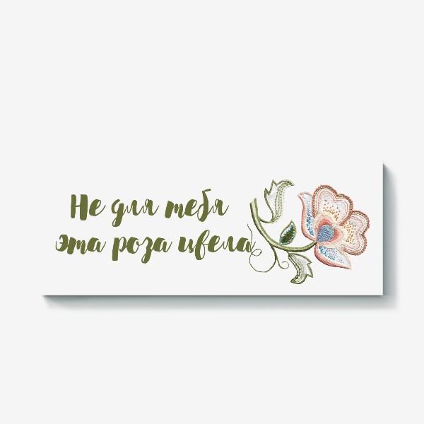 Холст «Не для тебя эта роза цвела. Подарок  подруге»