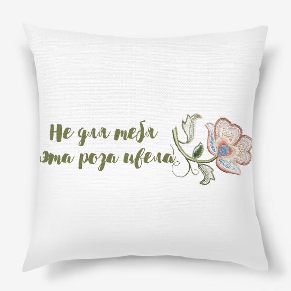 Подушка «Не для тебя эта роза цвела. Подарок  подруге»
