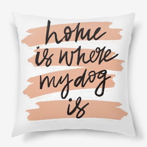 Подушка «Дом там где моя собака»