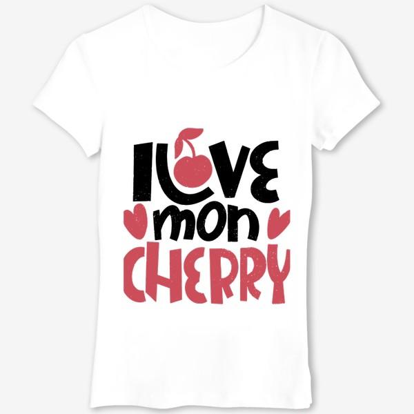 Футболка «Надпись вишенка i love mon cherry»