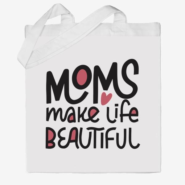 Сумка хб «Надпись Moms make life beautiful »