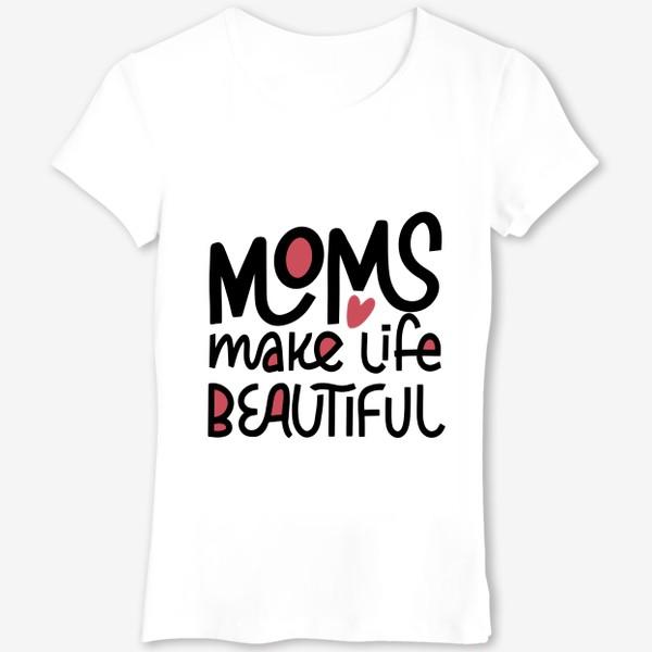 Футболка «Надпись Moms make life beautiful »