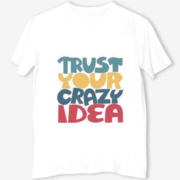 Футболка «Надпись trust your crazy idea»