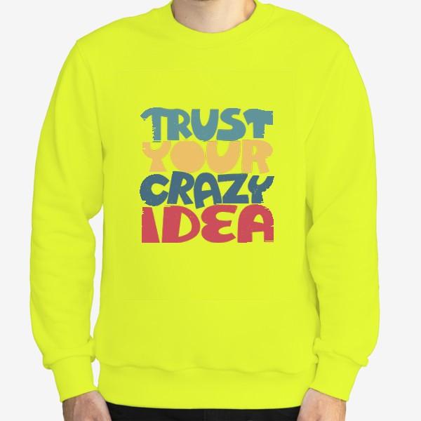 Свитшот «Надпись trust your crazy idea»