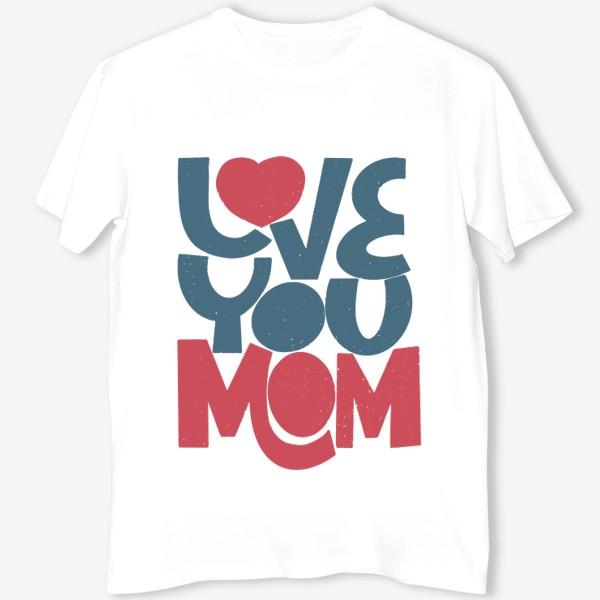 Футболка «Надпись Love you Mom (Люблю тебя мама)»