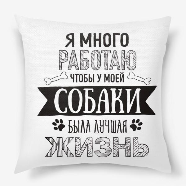 Подушка «Я много работаю чтобы у моей собаки была лучшая жизнь. Для собачника. Любимая собака.»