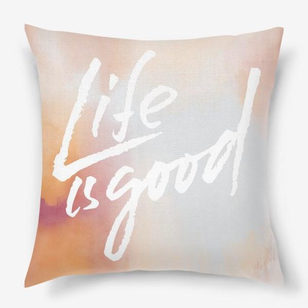 Подушка «Life is good»