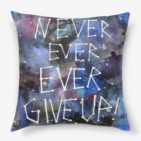 Подушка «Never ever ever give up!»